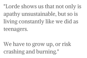 Lorde shows us that not only is apathy unsustainable, but so is living constantly like we did as teenagers. We have to grow up, or risk crashing and burning. (1)
