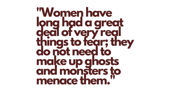 -Women have long had a great deal of very real things to fear; they do not need to make up ghosts and monsters to menace them.-