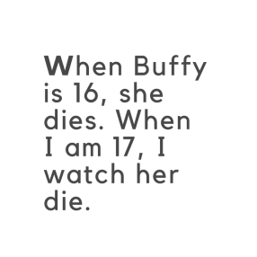 When Buffy is 16, she dies. When I am 17, I watch her die. (1)